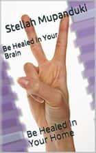 Be Healed In Your Brain - Be Healed In Your Home ebook by Stellah Mupanduki