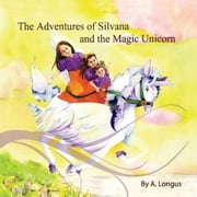 THE ADVENTURES OF SILVANA AND THE MAGIC UNICORN ebook by A. LONGUS