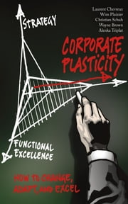 Corporate Plasticity - How to Change, Adapt, and Excel ebook by Christian Schuh,Alenka Triplat,Wayne Brown,Wim Plaizier,AT Kearney,Laurent Chevreux