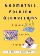 Geometric Folding Algorithms - Linkages, Origami, Polyhedra ebook by Erik D. Demaine, Joseph O'Rourke