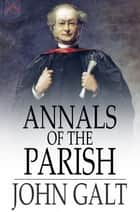 Annals of the Parish - Or the Chronicle of Dalmailing During the Ministry of the Rev. Micah Balwhidder ebook by