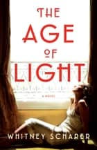 The Age of Light - A Novel ebook by Whitney Scharer