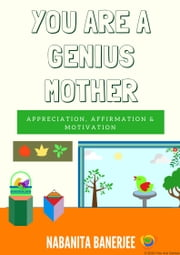 You Are a Genius Mother - A wonderful book full of sentences praising a mother, her multi skills, her contributions and her unconditional love for her family ebook by Nabanita Banerjee
