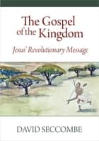 The Gospel of the Kingdom - Jesus' Revolutionary Message ebook by David Seccombe