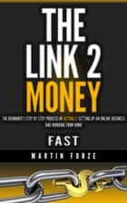 The Link 2 Money: The beginner's step by step process of actually setting up an online business and working from home....fast! ebook by Martin Furze