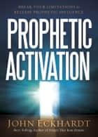 Prophetic Activation - Break Your Limitation to Release Prophetic Influence ebook by John Eckhardt