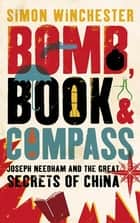 Bomb, Book and Compass - Joseph Needham and the Great Secrets of China ebook by Simon Winchester
