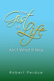 The Gist of Life Ain't What It Was ebook by Robert Perdue
