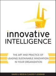 Innovative Intelligence - The Art and Practice of Leading Sustainable Innovation in Your Organization ebook by David S. Weiss,Claude Legrand