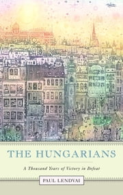 The Hungarians - A Thousand Years of Victory in Defeat ebook by Jefferson Decker,Paul Lendvai
