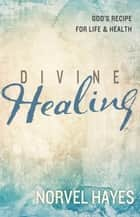 Divine Healing - God's Recipe for Life & Health ebook by