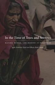 In the Time of Trees and Sorrows - Nature, Power, and Memory in Rajasthan ebook by Ann Grodzins Gold,Bhoju Ram Gujar