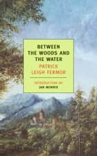 Between the Woods and the Water - On Foot to Constantinople: From the Middle Danube to the Iron Gates ebook by Jan Morris, Patrick Leigh Fermor