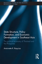 State Structure, Policy Formation, and Economic Development in Southeast Asia - The Political Economy of Thailand and the Philippines ebook by Antoinette R. Raquiza