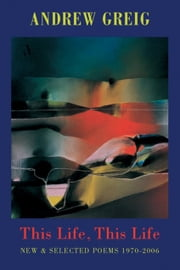 This Life, This Life - New & Selected Poems 1970-2006 ebook by Andrew Greig