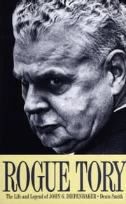 Rogue Tory - The Life and Legend of John G. Diefenbaker ebook by Denis Smith