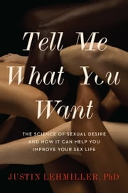 Tell Me What You Want - The Science of Sexual Desire and How It Can Help You Improve Your Sex Life ebook by Justin L. Lehmiller