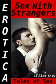 Erotica: Sex With Strangers, Tales of Sex ebook by Lillian Snow