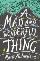 A Mad and Wonderful Thing ebook by