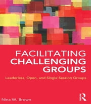 Facilitating Challenging Groups - Leaderless, Open, and Single-Session Groups ebook by Nina W. Brown