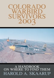 Colorado Warbird Survivors 2003 - A Handbook on Where to Find Them ebook by Harold A. Skaarup