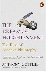 The Dream of Enlightenment - The Rise of Modern Philosophy ekitaplar by Anthony Gottlieb