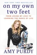 On My Own Two Feet - From Losing My Legs to Learning the Dance of Life ebook by Amy Purdy, Michelle Burford