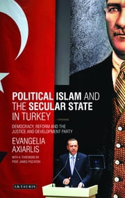 Political Islam and the Secular State in Turkey - Democracy, Reform and the Justice and Development Party ebook by Evangelia Axiarlis