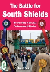 The Battle for South Shields: The True Story of the 2013 Parliamentary By-Election ebook by Janet Bew