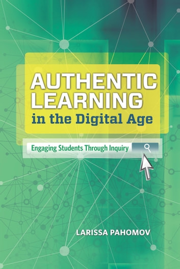 Authentic Learning in the Digital Age - Engaging Students Through Inquiry ebook by Larissa Pahomov