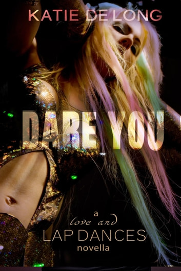 Dare You - Love and Lapdances, #10 ebook by Katie de Long