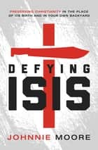 Defying ISIS - Preserving Christianity in the Place of Its Birth and in Your Own Backyard ebook by Johnnie Moore