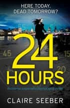 24 Hours - An intense, suspenseful psychological thriller ebook by Claire Seeber