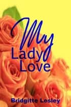 My Lady Love ebook by Bridgitte Lesley