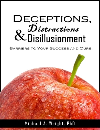 Deceptions, Distractions & Disillusionment: Barriers to Your Success and Ours ebook by Michael A. Wright