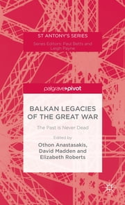 Balkan Legacies of the Great War - The Past is Never Dead ebook by Dr Othon Anastasakis, David Madden, Elizabeth Roberts