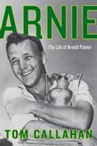 Arnie - The Life of Arnold Palmer ebook by Tom Callahan