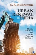 Urban Renewal in India - Theory, Initiatives and Spatial Planning Strategies ebook by S K Kulshrestha