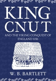 King Cnut and the Viking Conquest of England 1016 ebook by W. B. Bartlett