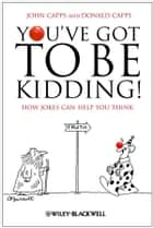 You've Got To Be Kidding! ebook by John Capps,Donald Capps