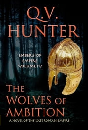 The Wolves of Ambition, a Novel of the Late Roman Empire ebook by Q. V. Hunter