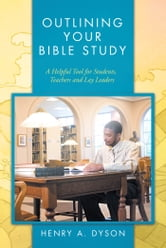 OUTLINING YOUR BIBLE STUDY - A Helpful Tool for Students, Teachers and Lay Leaders ebook by HENRY A. DYSON