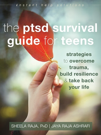 The PTSD Survival Guide for Teens - Strategies to Overcome Trauma, Build Resilience, and Take Back Your Life ebook by Sheela Raja, PhD,Jaya Raja Ashrafi