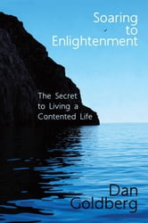 Soaring To Enlightenment - The Secret to Living a Contented Life ebook by Dan Goldberg