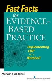 Fast Facts for Evidence-Based Practice - Implementing EBP in a Nutshell ebook by Maryann Godshall, PhD(c), MSN, CCRN, CPN, CNE