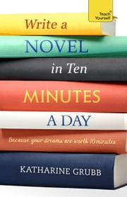 Write a novel in 10 minutes a day - Acquire the habit of writing fiction every day ebook by Katharine Grubb