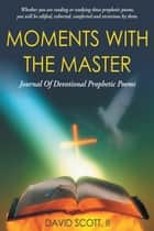 Moments with the Master - A Journal of Devotional Prophetic Poems ebook by David Scott II