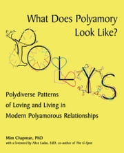 What Does Polyamory Look Like? - Polydiverse Patterns of Loving and Living in Modern Polyamorous Relationships ebook by Mim Chapman, PhD