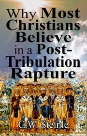 Why Most Christians Believe in a Post-Tribulation Rapture ebook by C.W. Steinle