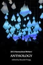 2013 Homeschool Writers' Anthology ebook by Beaulah Pragg
